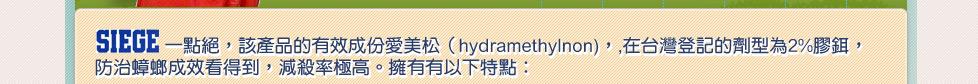 SIEGE一點絕,該產品的有效成份愛美松(hydramethylnon),在台灣登記的劑型為2%膠鉺,殺蟑效果極佳,減殺率極高。擁有有以下特點:
